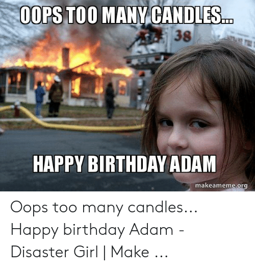 Birthday Adam: OOPS TOO MANY CANDLES..  38  HAPPY BIRTHDAY ADAM  makeameme.org Oops too many candles... Happy birthday Adam - Disaster Girl | Make ...