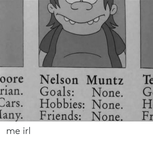 H H: oore Nelson Muntz Te  rian. Goals: None. G  Cars. H H  Friends: None. Fr  obbies None.  any. me irl