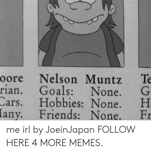 Cars, Dank, and Friends: oore Nelson Muntz Te  rian. Goals: None. G  Cars. H H  Friends: None. Fr  obbies None.  any. me irl by JoeinJapan FOLLOW HERE 4 MORE MEMES.