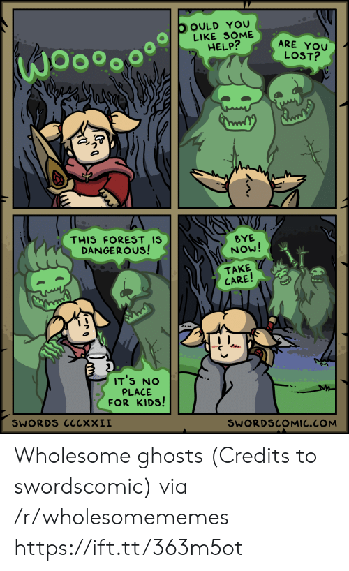 Lost, Help, and Kids: OOULD YOU  LIKE SOME  HELP?  ARE YOU  LOST?  THIS FOREST IS  DANGEROUS!  BYE  NOW!  TAKE  CARE!  IT'S NO  PLACE  FOR KIDS!  SWORDS ClcxXII  SWORDSCOMIC.COM Wholesome ghosts (Credits to swordscomic) via /r/wholesomememes https://ift.tt/363m5ot