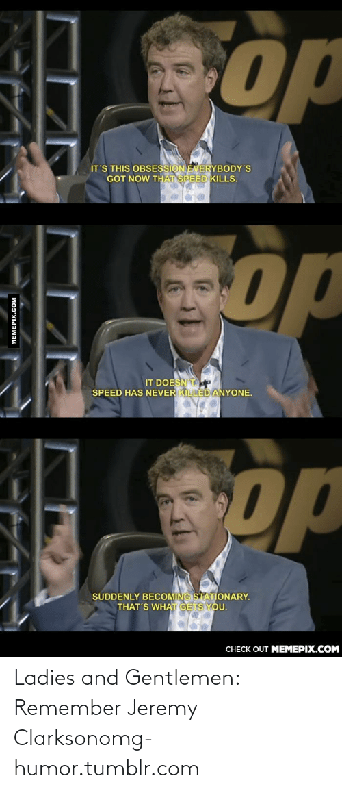 Jeremy Clarkson: op  IT'S THIS OBSESSION EVERYBODY'S  GOT NOW THAT SPEED KILLS.  op  IT DOESN Te  SPEED HAS NEVER KILLED ANYONE.  Spp  SUDDENLY BECOMING STATIONARY.  THAT'S WHAT GETS YOU.  CHECK OUT MEMEPIX.COM  MEMEPIX.COM Ladies and Gentlemen: Remember Jeremy Clarksonomg-humor.tumblr.com