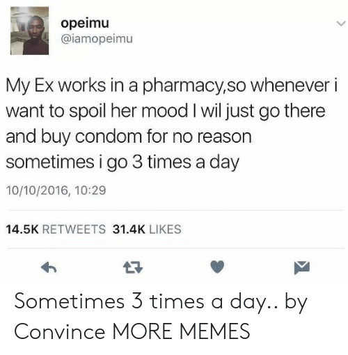 Reasoning: opeimu  @iamopeimu  My Ex works in a pharmacy,so whenever i  want to spoil her mood I wil just go there  and buy condom for no reason  sometimes i go 3 times a day  10/10/2016, 10:29  14.5K RETWEETS 31.4K LIKES Sometimes 3 times a day.. by Convince MORE MEMES