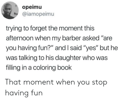 """having fun: opeimu  @iamopeimu  trying to forget the moment this  afternoon when my barber asked """"are  you having fun?"""" and I said """"yes"""" but he  was talking to his daughter who was  filling in a coloring book That moment when you stop having fun"""