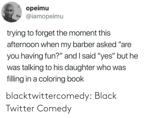 "daughter: opeimu  @iamopeimu  trying to forget the moment this  afternoon when my barber asked ""are  you having fun?"" and I said ""yes"" but he  was talking to his daughter who was  filling in a coloring book blacktwittercomedy:  Black Twitter Comedy"