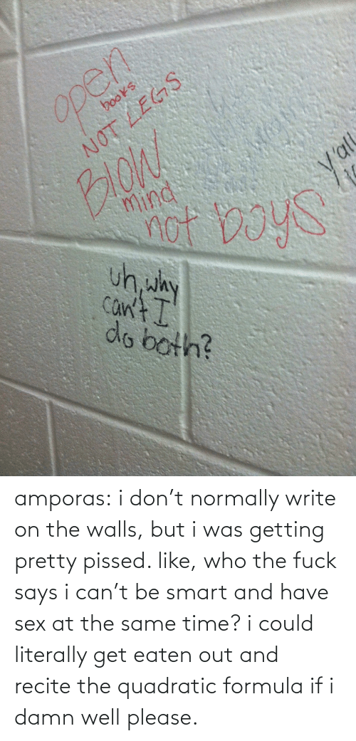 Write On: Open  books  NOT LEGS  BloW  mind  ot boyS  Val  uh, why  Can't I  do both? amporas:  i don't normally write on the walls, but i was getting pretty pissed.  like, who the fuck says i can't be smart and have sex at the same time? i could literally get eaten out and recite the quadratic formula if i damn well please.