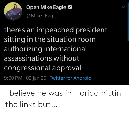 president: Open Mike Eagle  @Mike_Eagle  theres an impeached president  sitting in the situation room  authorizing international  assassinations without  congressional approval  9:00 PM · 02 Jan 20 · Twitter for Android I believe he was in Florida hittin the links but…