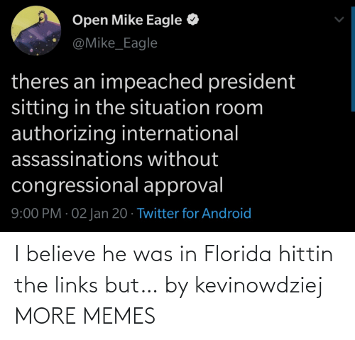 open: Open Mike Eagle  @Mike_Eagle  theres an impeached president  sitting in the situation room  authorizing international  assassinations without  congressional approval  9:00 PM · 02 Jan 20 · Twitter for Android I believe he was in Florida hittin the links but… by kevinowdziej MORE MEMES