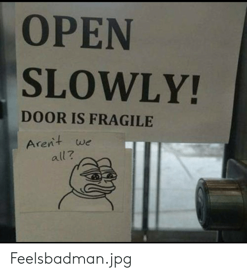 Slowly: OPEN  SLOWLY!  DOOR IS FRAGILE  Arent we  all? Feelsbadman.jpg