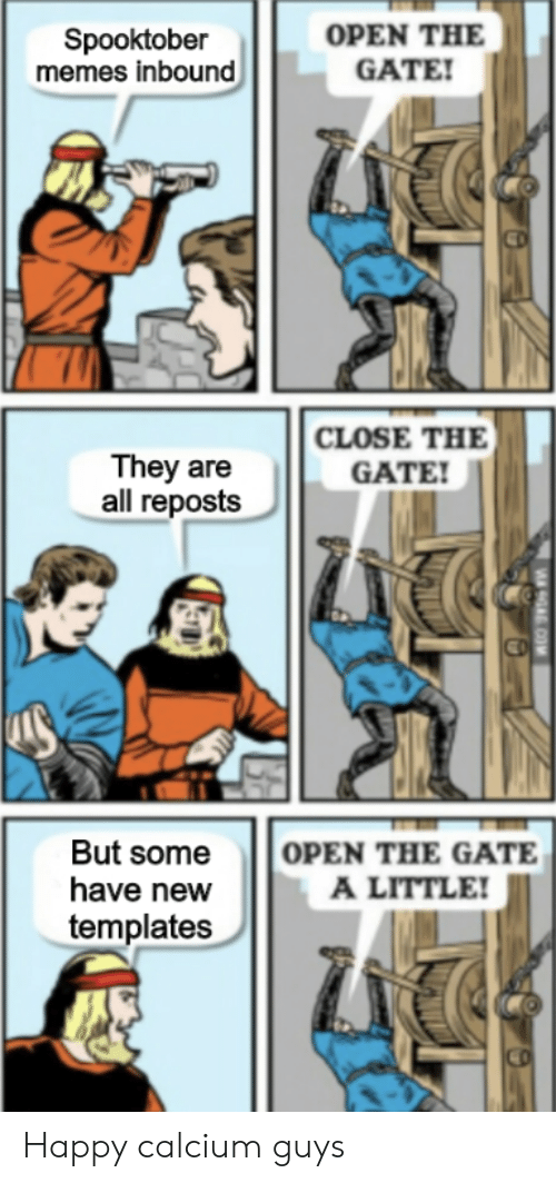 Reposts: OPEN THE  GATE!  Spooktober  memes inbound  CLOSE THE  They are  all reposts  GATE!  OPEN THE GATE  A LITTLE!  But some  have new  templates  9A COM Happy calcium guys