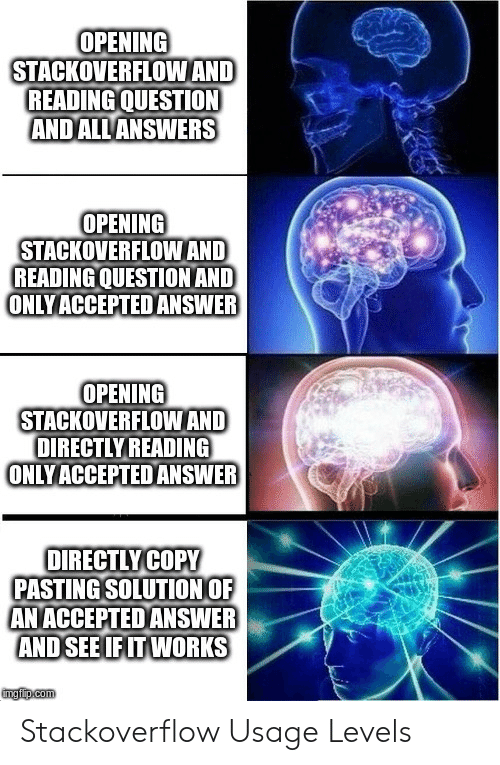 Directly: OPENING  STACKOVERFLOWAND  READING QUESTION  ANDALL ANSWERS  OPENING  STACKOVERFLOWAND  READING QUESTION AND  ONLYACCEPTED ANSWER  OPENING  STACKOVERFLOWAND  DIRECTLY READING  ONLYACCEPTEDANSWER  OIRECTLYCOPY  PASTING SOLUTION OF  AN ACCEPTED ANSWER  AND SEE IF IT WORKS  mgiip.com Stackoverflow Usage Levels