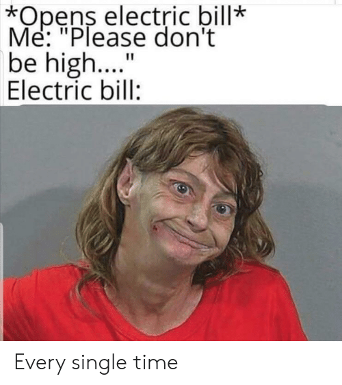 """Time, Single, and Bill: *Opens electric bill*  Me: """"Please don't  be high..  Electric bill:  11 Every single time"""