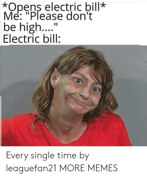 """Dank, Memes, and Target: *Opens electric bill*  Me: """"Please don't  be high..  Electric bill:  11 Every single time by leaguefan21 MORE MEMES"""
