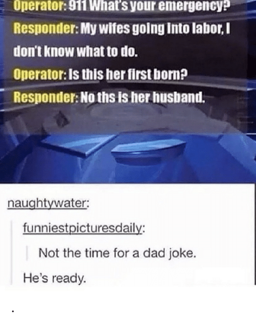 Operator: Operator: 911 What's your emergency?  Responder: My wifes going into labor,I  don't know what to do.  Operator: Is this her first born?  Responder: No ths is her husband.  naughtywater:  funniestpicturesdaily:  Not the time for a dad joke.  He's ready. .