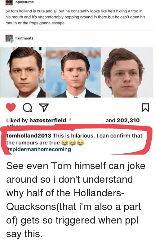 Confirmated: opossume  ok tom holland is cute and all but he constantly looks like he's hiding a frog in  his mouth and it's uncomfortably hopping around in there but he can't open his  mouth or the frogs gonna escape  fruitmeats  Liked by hazosterfield  and 202,310  tomholland2013 This is hilarious. I can confirm that  he rumours are true  spidermanhomecoming See even Tom himself can joke around so i don't understand why half of the Hollanders-Quacksons(that i'm also a part of) gets so triggered when ppl say this.