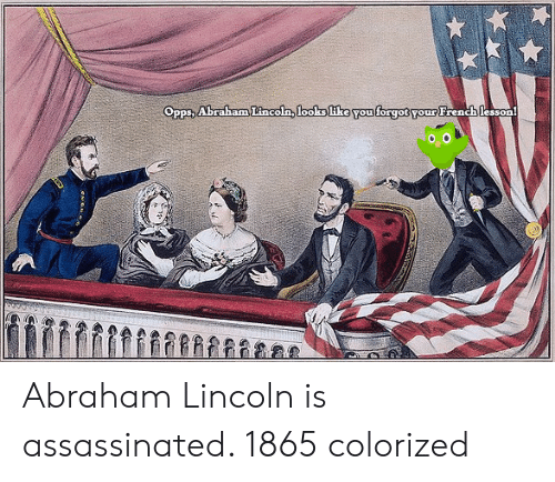 Abraham: Opps, Abraham Lincoln, looks like You forgot your French lesson Abraham Lincoln is assassinated. 1865 colorized