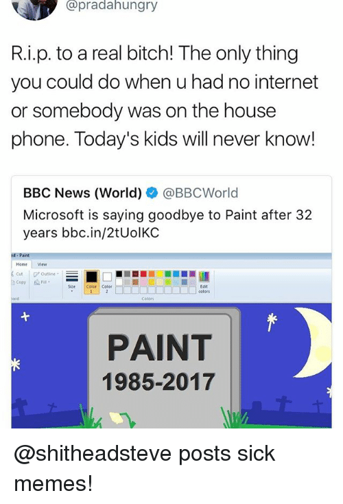 Bitch, Funny, and Internet: opradahungry  R.i.p. to a real bitch! The only thing  you could do when u had no internet  or somebody was on the house  phone. Today's kids will never know!  BBC News (World) @BBCWorld  Microsoft is saying goodbye to Paint after 32  years bbc.in/2tUolKC  Home View  Cut 'Outline-  ) Copy |  Fill.  Size Color Color  Edit  Colors  PAINT  1985-2017 @shitheadsteve posts sick memes!