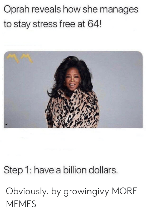 Dank, Memes, and Oprah Winfrey: Oprah reveals how she manages  to stay stress free at 64!  Step 1: have a billion dollars. Obviously. by growingivy MORE MEMES
