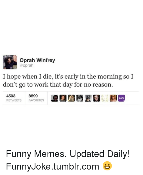 Funny, Memes, and Oprah Winfrey: Oprah Winfrey  @oprah  I hope when I die, it's early in the morning so I  don't go to work that day for no reasorn  4503  psfk  FAVORITES Funny Memes. Updated Daily! ⇢ FunnyJoke.tumblr.com 😀