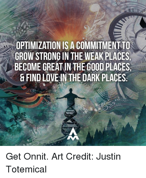 optimal: OPTIMIZATION ISACOMMITMENT TO  GROW STRONG IN THE WEAK PLACES.  BECOME GREATIN THE GOOD PLACES,  & FIND LOVENN THE DARK PLACES Get Onnit.  Art Credit: Justin Totemical