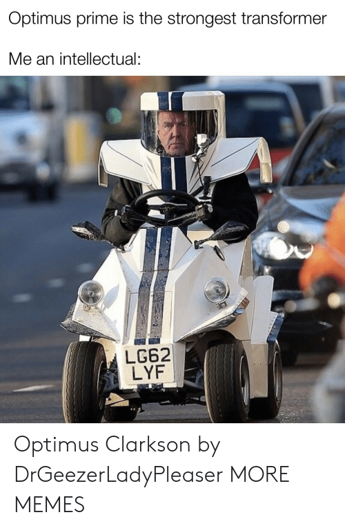 intellectual: Optimus prime is the strongest transformer  Me an intellectual:  LG62  LYF Optimus Clarkson by DrGeezerLadyPleaser MORE MEMES