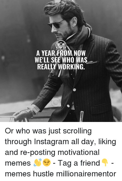 Motivational Memes: OR  A YEAR FROM NOW  WE'LL SEE WHO WAS  REALLY WORKING. Or who was just scrolling through Instagram all day, liking and re-posting motivational memes 👋😏 - Tag a friend👇 - memes hustle millionairementor