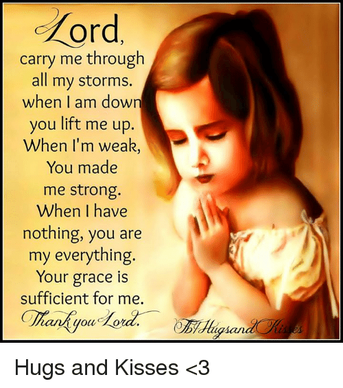 I Am Down: or  carry me through  all my storms.  when I am down  you lift me up.  When I'm weak  You made  me strong  When I have  nothing, you are  my everything.  Your grace is  sufficient for me.  gian Hugs and Kisses <3