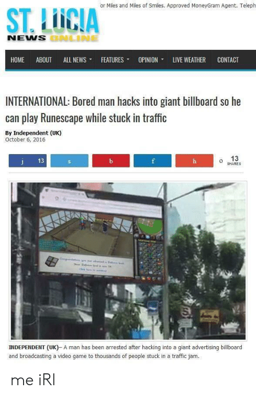 traffic jam: or Miles and Miles of Smiles. Approved MoneyGram Agent. Teleph  ST. LUCIA  NEMS  HOME ABOUT ALL NEWS- FEATURES- OPINION. LIVE WEATHER CONTACT  INTERNATIONAL: Bored man hacks into giant billboard so he  can play Runescape while stuck in traffic  By Independent (UK)  October 6, 2016  13  o 13  SHARES  INDEPENDENT (UK)- A man has been arrested after hacking into a giant advertising billboard  and broadcasting a video game to thousands of people stuck in a traffic jam. me iRl