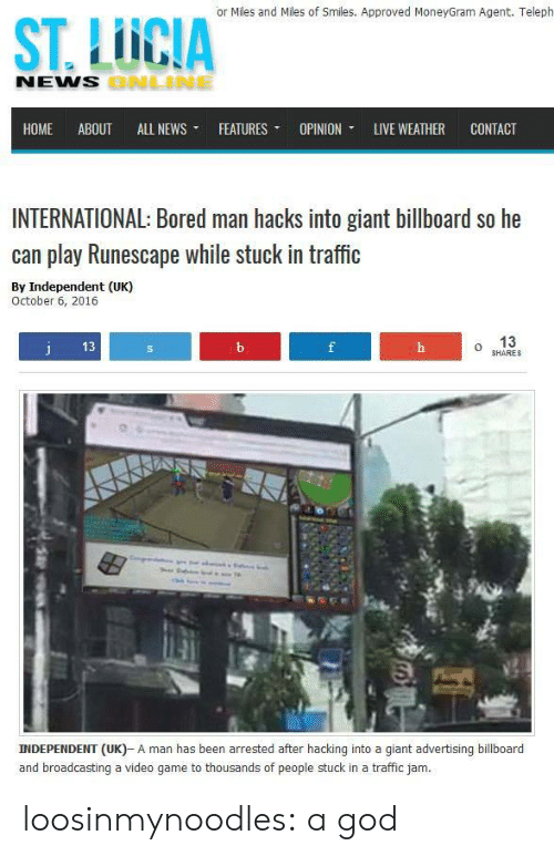 traffic jam: or Miles and Miles of Smiles. Approved MoneyGram Agent. Teleph  ST. LUCIA  NENS  ONLNE  HOME ABOUT ALL NEWS ▼ FEATURES ▼ OPINION, LIVE WEATHER CONTACT  INTERNATIONAL: Bored man hacks into giant billboard so he  can play Runescape while stuck in traffic  By Independent (UK)  October 6, 2016  13  o 13  HARES  INDEPENDENT (UK)- A man has been arrested after hacking into a giant advertising billboard  and broadcasting a video game to thousands of people stuck in a traffic jam. loosinmynoodles: a god