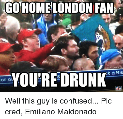 Nfl, Pics, and This Guy: Or Ou  GO HOME LONDON FAN  ONFL MEMES  YOURE DRUNK  OMik Well this guy is confused... Pic cred, Emiliano Maldonado