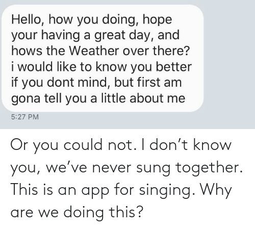 Singing: Or you could not. I don't know you, we've never sung together. This is an app for singing. Why are we doing this?