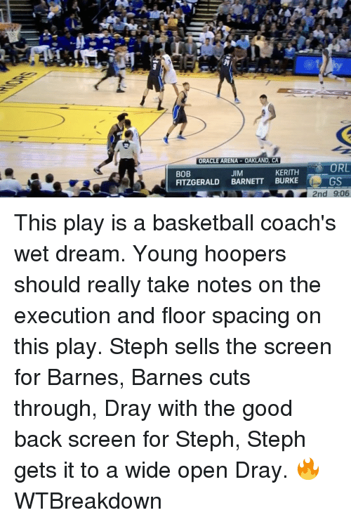 wet dream: ORACLE ARENA-OAKLAND, CA  ORL  KERITH  JIM  BOB  FITZGERALD  BARNETT BURKE  GS  RY 2nd 906 This play is a basketball coach's wet dream. Young hoopers should really take notes on the execution and floor spacing on this play. Steph sells the screen for Barnes, Barnes cuts through, Dray with the good back screen for Steph, Steph gets it to a wide open Dray. 🔥 WTBreakdown