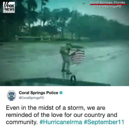orale: oral Springs, Florida  FOX  NEWS  ralSpringsPD  Coral Springs Police  @CoralSpringsPD  Even in the midst of a storm, we are  reminded of the love for our country and  community.