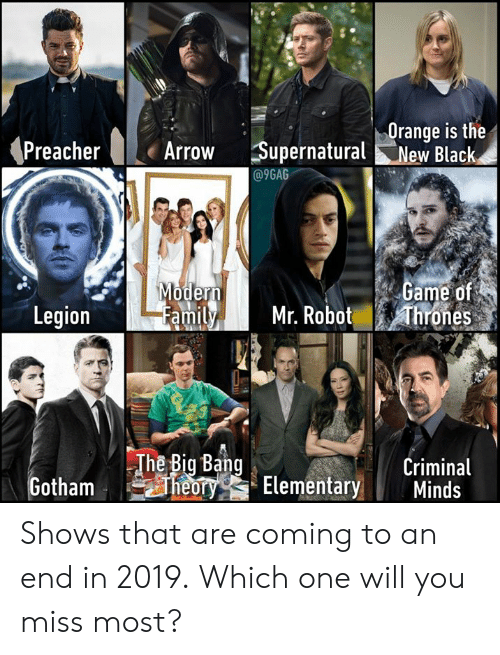 big bang: Orange is the  Arrow Supernatural New Black  @9GAG  ame of  amily Mr. Robot hrones  oder  Legion  The Big Bang  Criminal  TYG Elementary Minds Shows that are coming to an end in 2019. Which one will you miss most?