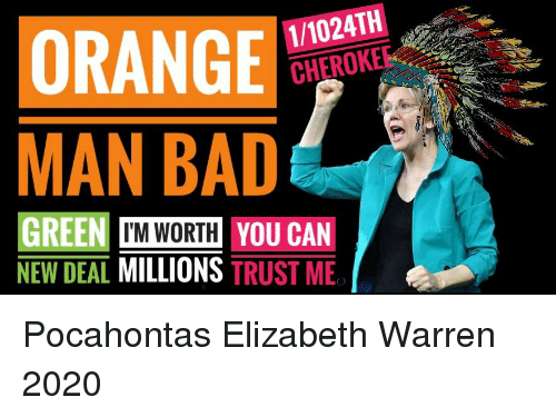 Bad, Elizabeth Warren, and Pocahontas: ORANGE  MAN BAD  1/1024TH  CHEROKEE  GREEN T'M WORTH YOU CAN  NEW DEAL MILLIONS TRUST ME