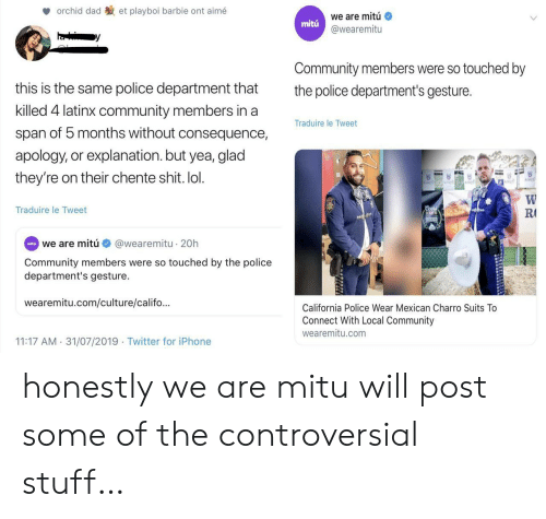 Barbie, Community, and Dad: orchid dad  et playboi barbie ont aimé  we are mitú  mitu  @wearemitu  Community members were so touched by  this is the same police department that  the police department's gesture.  killed 4 latinx community members in a  Traduire le Tweet  span of 5 months without consequence,  apology, or explanation.but yea, glad  they're on their chente shit. lol.  W  R  Coo  Traduire le Tweet  RODEO  @wearemitu 20h  eita we are mitú  Community members were so touched by the police  department's gesture.  wearemitu.com/culture/califo...  California Police Wear Mexican Charro Suits To  Connect With Local Community  wearemitu.com  11:17 AM 31/07/2019 Twitter for iPhone honestly we are mitu will post some of the controversial stuff…
