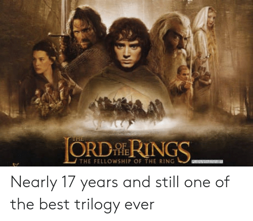 fellowship: ORD HERINGS  THE FELLOWSHIP OF THE RING Nearly 17 years and still one of the best trilogy ever
