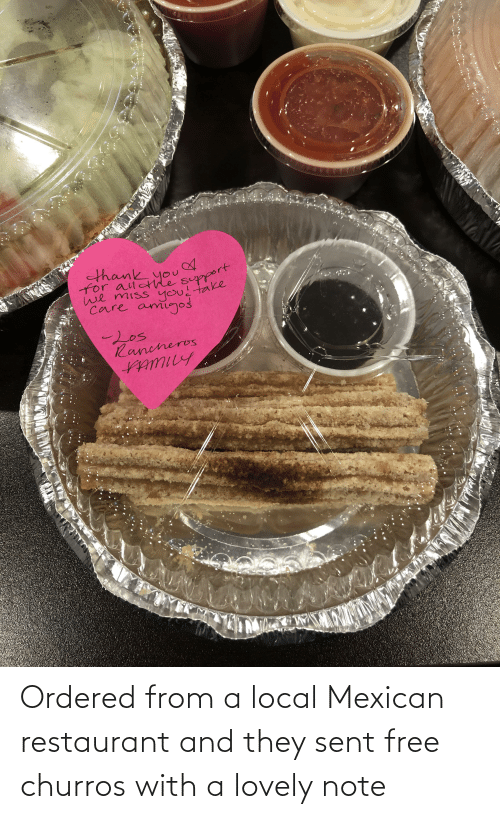 Mexican: Ordered from a local Mexican restaurant and they sent free churros with a lovely note