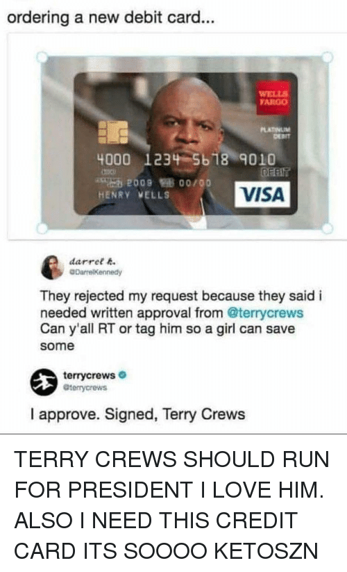 Fargo: ordering a new debit card...  WELLS  FARGO  4000 1234 5b18 901O  2009 0o/00  HENRY VELLS  VISA  darree  They rejected my request because they said i  needed written approval from @terrycrews  Can y'all RT or tag him so a girl can save  some  terrycrews  eterrycrews  I approve. Signed, Terry Crews TERRY CREWS SHOULD RUN FOR PRESIDENT I LOVE HIM. ALSO I NEED THIS CREDIT CARD ITS SOOOO KETOSZN