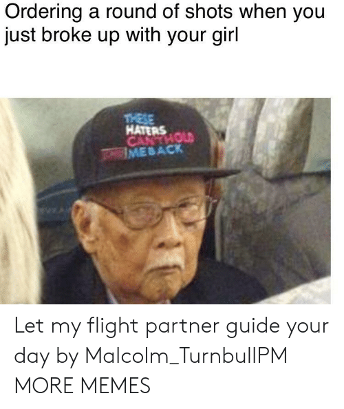 malcolm: Ordering a round of shots when you  just broke up with your girl  HATERS  IME B ACK Let my flight partner guide your day by Malcolm_TurnbullPM MORE MEMES