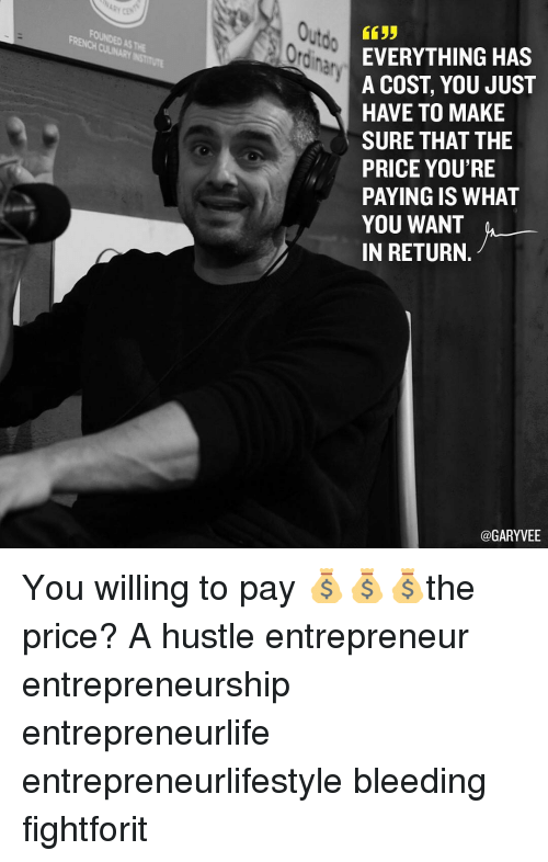 ordinance: Ordin,  EVERYTHING HAS  A COST YOU JUST  HAVE TO MAKE  SURE THAT THE  PRICE YOU'RE  PAYING IS WHAT  YOU WANT  IN RETURN.  @GARY VEE You willing to pay 💰💰💰the price? A hustle entrepreneur entrepreneurship entrepreneurlife entrepreneurlifestyle bleeding fightforit