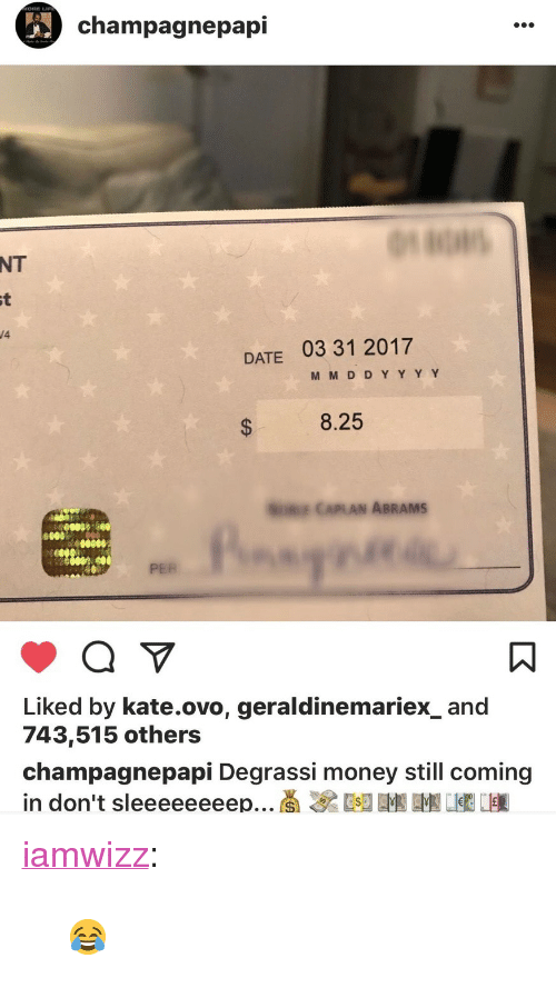 """ovo: ORE L  champagnepapi  NT  /4  DATE 03 31 2017  8.25  E CAPLAN ABRAMS  0080  PER  Liked by kate.ovo, geraldinemariex_and  743,515 others  champagnepapi Degrassi money still coming <p><a href=""""http://iamwizz.tumblr.com/post/163138456459"""" class=""""tumblr_blog"""" target=""""_blank"""">iamwizz</a>:</p><blockquote><p>😂</p></blockquote>"""