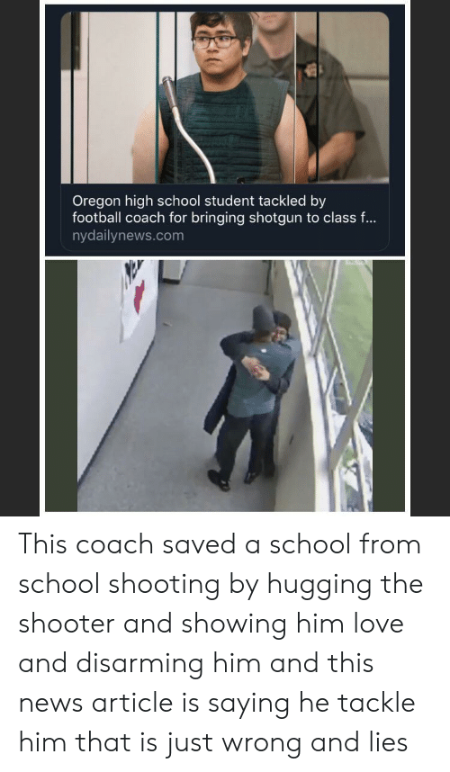 Nydailynews: Oregon high school student tackled by  football coach for bringing shotgun to class ...  nydailynews.com This coach saved a school from school shooting by hugging the shooter and showing him love and disarming him and this news article is saying he tackle him that is just wrong and lies