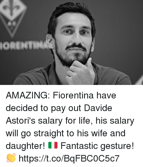 Life, Soccer, and Wife: ORENT AMAZING: Fiorentina have decided to pay out Davide Astori's salary for life, his salary will go straight to his wife and daughter! 🇮🇹  Fantastic gesture! 👏 https://t.co/BqFBC0C5c7