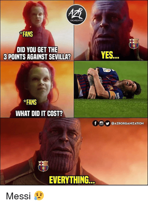 Memes, Messi, and 🤖: ORGANIZATION  FANS  DID YOU GET THE  3 POINTS AGAINST SEVILLA?  YES...  *FANS  WHAT DID IT COST?  f ⓞy @AZRORGANIZATION  EVERYTHIN.. Messi 😥