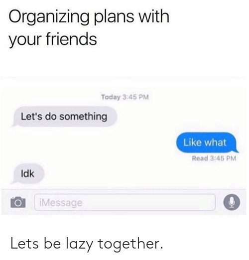 Dank, Friends, and Lazy: Organizing plans with  your friends  Today 3:45 PM  Let's do something  Like what  Read 3:45 PM  ldk  Message Lets be lazy together.