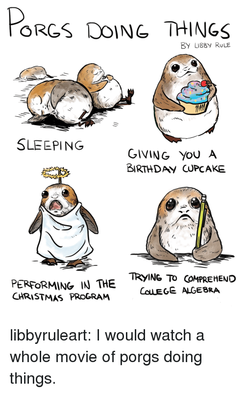 cupcake: ORGS DOING THINGS  BY LIBBY RULE  SLEEPING  GIVING YoU A  BIRTHDAV CUPCAKE  PERFORMING IN THE  CHRISTMAS PROGRAM  TRYING TO COMPREHEND  COLEGE ALGEBRA libbyruleart: I would watch a whole movie of porgs doing things.