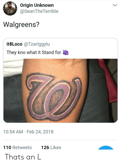 Walgreens: Origin Unknown  @SeanTheTerrible  Walgreens?  it$Loco @Tzarlggylu  They kno what it Stand for  10:54 AM Feb 24, 2018  110 Retweets  126 Likes Thats an L
