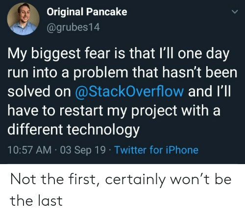 Iphone, Run, and Twitter: Original Pancake  @grubes14  My biggest fear is that I'll one day  run into a problem that hasn't been  solved on @StackOverflow and I'll  have to restart my project with a  different technology  10:57 AM 03 Sep 19 Twitter for iPhone Not the first, certainly won't be the last