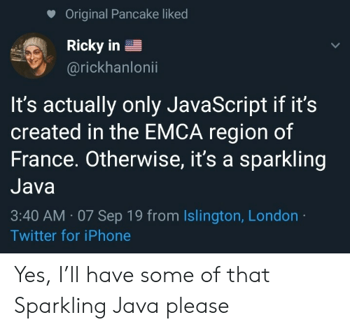 Iphone, Twitter, and France: Original Pancake liked  Ricky in  @rickhanlonii  It's actually only JavaScript if it's  created in the EMCA region of  France. Otherwise, it's a sparkling  Java  3:40 AM 07 Sep 19 from Islington, London  Twitter for iPhone Yes, I'll have some of that Sparkling Java please