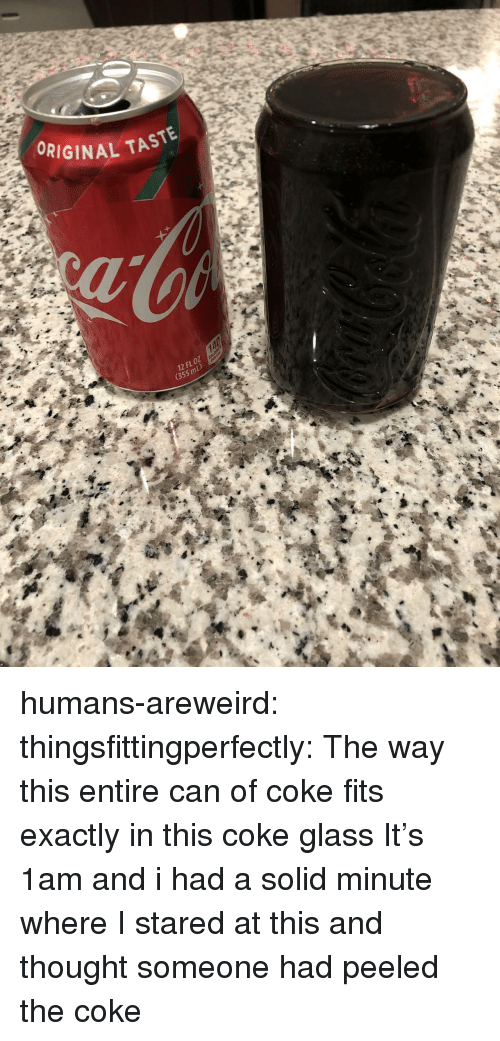 Tumblr, Blog, and Thought: ORIGINAL TASTE  12 FL oZ  (355 mL) humans-areweird:  thingsfittingperfectly:  The way this entire can of coke fits exactly in this coke glass  It's 1am and i had a solid minute where I stared at this and thought someone had peeled the coke